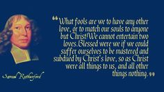 What fools are we to have any other love, or to match our souls to anyone but Christ! We cannot entertain two loves. Blessed were we if we could suffer ourselves to be mastered and subdued by Christ's love, so as #Christ were all things to us, and all other things nothing. —Samuel Rutherford
