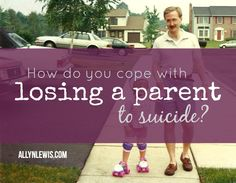 How are you supposed to deal with losing your parent to suicide?