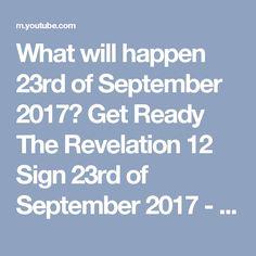 What will happen 23rd of September 2017? Get Ready The Revelation 12 Sign 23rd of September 2017 - YouTube