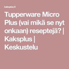 Tupperware Micro Plus (vai mikä se nyt onkaan) reseptejä? | Kaksplus | Keskustelu