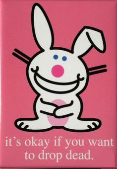 Happy Bunny - It's okay if you want to drop dead