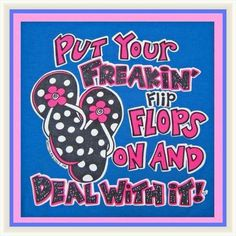 Put Your Freakin' Flip Flops On And Deal With It !