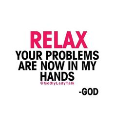 RELAX!! Your problems are now in MY HANDS! Your Loving Father, GOD.