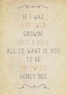 If I was a flower growing wild and free all I want is you to be my honey bee                                                                                                                                                     More
