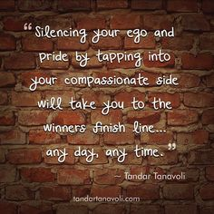 Silencing your ego and pride by tapping into your compassionate side will take you to the winners finish line... any day, any time.