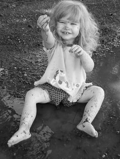 Always play in the mud puddles.
