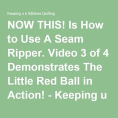 NOW THIS! Is How to Use A Seam Ripper. Video 3 of 4 Demonstrates The Little Red Ball in Action! - Keeping u n Stitches Quilting   Keeping u n Stitches Quilting
