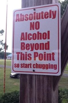 HA HA HA, might have to change the I's no acohol beyond this point sign!!!