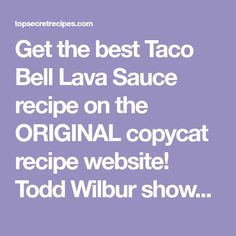 Get the best Taco Bell Lava Sauce recipe on the ORIGINAL copycat recipe website! Todd Wilbur shows you how to easily duplicate the taste of famous foods at home for less money than eating out.