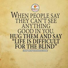 """When People Say They Can't See Good In You. Hug Them And Say """" LIFE IS DIFFICULT FOR THE BLIND"""""""
