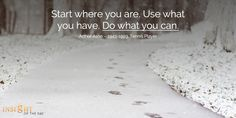 Start where you are. Use what you have. Do what you can.  - Arthur Ashe -