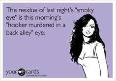 Funny Friendship Ecard: The residue of last night's 'smoky eye' is this morning's 'hooker murdered in a back alley' eye.