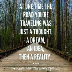 At one time the road you're traveling was just a thought a dream an idea then a reality..