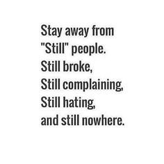 "Stay away from ""still"" people. Still broke, still complaining, still ... http://www.quotesmeme.com/quotes/still-hating-quote/"