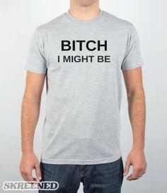Bitch I might be #Skreened #bitchimightbe #tshirt
