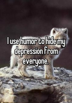 I use humor to hide my depression from everyone.