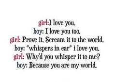 Girl: I love you. Boy: I love you too. Girl: Prove it. Scream it to the world. Boy: *whispers in her ear* I love you. Girl: Why'd you whisper it to me? Boy Because you are my world. Cute Quotes, Great Quotes, Quotes To Live By, Funny Quotes, Inspirational Quotes, Qoutes, Girl Quotes, Cute Little Quotes, Fabulous Quotes
