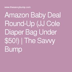 Amazon Baby Deal Round-Up (JJ Cole Diaper Bag Under $50!) | The Savvy Bump