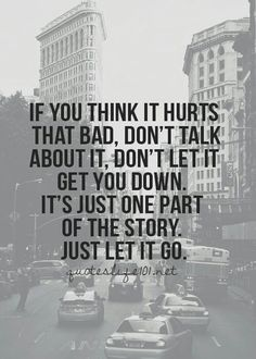 If you think it hurts that bad, don't talk about it, don't let it get you down. It's just one part of the story. Just let it go.