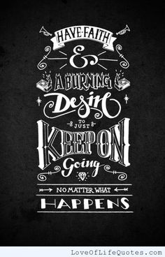 Have faith and a burning desire to just keep on going - http://www.loveoflifequotes.com/motivational/faith-burning-desire-just-keep-going/