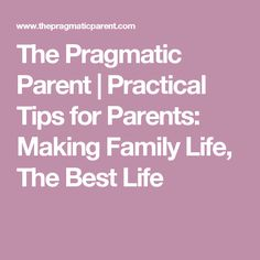 The Pragmatic Parent | Practical Tips for Parents: Making Family Life, The Best Life