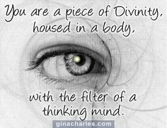I am a piece of God housed in a body with the filter of a thinking mind.