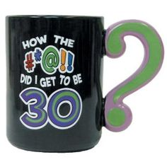 How the #*@!! Did I Get To Be 30