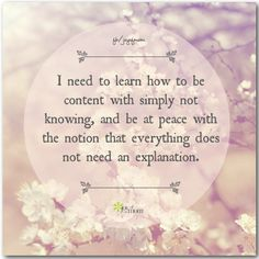 I need to learn how to be content with simply not knowing, and be at peace with the notion that everything does not need an explanation. <3 Join us for more wonderful inspiration on Joy of Mom! <3 https://www.facebook.com/joyofmom  #inspirationalquotes #wordsofwisdom #contentment #joyofmom