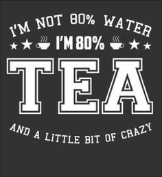 """Maybe even 99% Tea. . .  :) #humor / """"Io non sono fatto dell'80% d'acqua. Io sono fatto per l'80% di Tè e giusto un pò di pazzia"""" :) #umoris"""