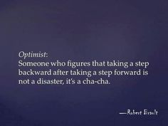 #quote Right on!  It's a #dance :) Optimist: Someone who figures that taking a step backward after taking a step forward is not a disaster, it's a #cha-cha.