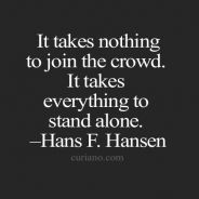 It takes nothing to join crowd, it takes everything to stand alone