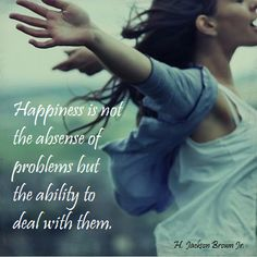 """Happiness is not the absense of problems but the ability to deal with them."" ~H. Jackson Brown, Jr.  [source: Bits of Truth... all quotes .02261  http://bitsotruth.blogspot.com/search?updated-max=2012-06-13T09:03:00-05:00=200=102=false#]  'h4d' 120802"