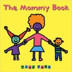 The Mommy Book by Todd Parr. Represents a variety of mothers, with short hair and big hair, driving minivans and motorcycles, swimming and dancing, and hugging and kissing their children.