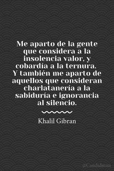 """""""Me aparto de la gente que considera a la #Insolencia #Valor, y #Cobardia a la #Ternura. Y también me aparto de aquellos que consideran #Charlatanería a la #Sabiduria e #Ignorancia al #Silencio"""". #KhalilGibran #Frases #FrasesCelebres #Gibran @candidman"""