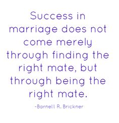 """Success in marriage does not come merely through finding the right mate, but through being the right mate. - Barnell R. Brickner""    www.ILoveBeingHappilyMarried.com"
