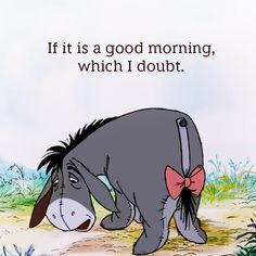 SIGNS YOU'RE ACTUALLY EEYORE- Eeyore in the morning