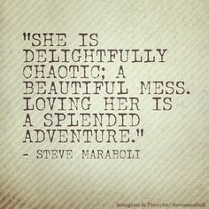 """""""She is delightfully chaotic; a beautiful mess. Loving her is a splendid adventure."""" - Steve Maraboli #quote #saying 