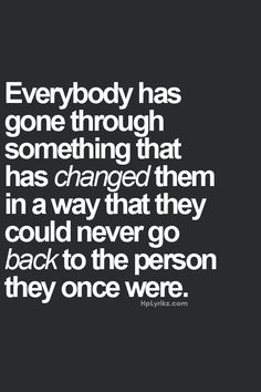 Sometimes I think this is a good thing. I also think I've lost some of the good things along the way because of certain people. Maybe I'll meet someone some day that helps me find them again.