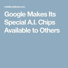 Google Makes Its Special A.I. Chips Available to Others