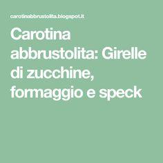 Carotina abbrustolita: Girelle di zucchine, formaggio e speck