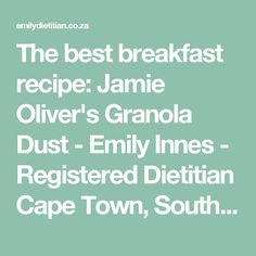 The best breakfast recipe: Jamie Oliver's Granola Dust - Emily Innes - Registered Dietitian Cape Town, South Africa