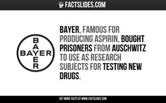 Bayer, famous for producing aspirin, bought prisoners from Auschwitz to use as research subjects for testing new drugs.