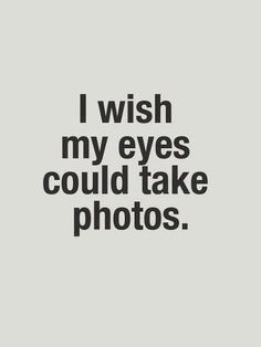 I wish my eyes could take photos.