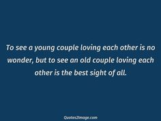 To see a young couple loving each other is no wonder, but to see an old couple loving each other is the best sight of all.