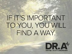 If it's important to you, you will find a way.