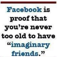 Facebook.... all those fake friends you have. where are they when you have no money, no food, no transportation? They are still there being fake friends...