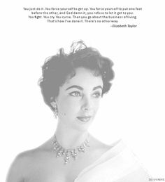 """You just do it. You force yourself to get up. You force yourself to put one foot before the other, and God damn it, you refuse to let it get to you. You fight. You cry. You curse. Then you go about the business of living. That's how I've done it. There's no other way."" ~ Elizabeth Taylor"