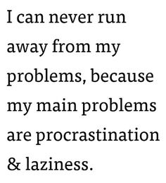 """""""I can never run away from my problems, because my main problems are procrastination and laziness."""""""