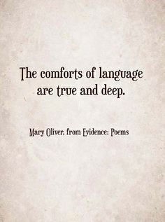 """The comforts of language are true and deep."" ~Mary Oliver, from Evidence: Poems ..*"