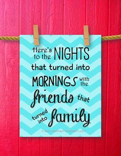 This printable art sign features a turquoise chevron background with the best friends quote: Here's to the nights that turned into mornings with the friends that turned into family ~ by WeLovePrintableArt.com
